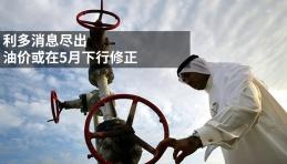 利多消息尽出,油价或在5月下行修正