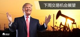 下周交易机会展望:特朗普、美联储、OPEC会议